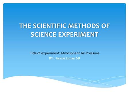 THE SCIENTIFIC METHODS OF SCIENCE EXPERIMENT Title of experiment: Atmospheric Air Pressure BY : Janice Liman 6B.