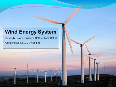 Wind Energy System By: Andy Brown, Basheer Qattum & Ali Gokal Advisors: Dr. Na & Dr. Huggins.