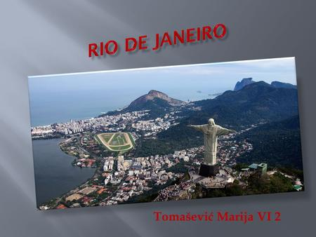 Tomašević Marija VI 2. Rio De Janeiro is the capital city of the State of Rio De Janeiro, the second largest city of Brazil, 6 th largest in America,