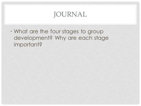 JOURNAL What are the four stages to group development? Why are each stage important?
