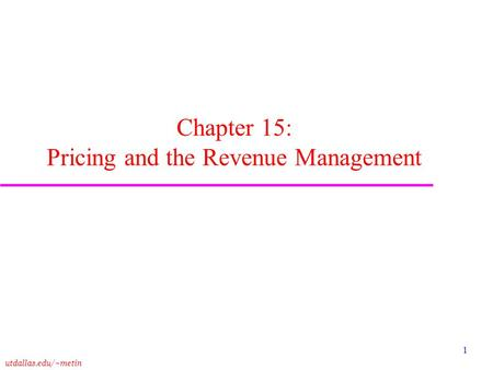 Utdallas.edu/~metin 1 Chapter 15: Pricing and the Revenue Management.