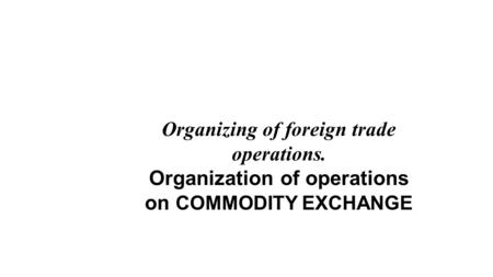 Organizing of foreign trade operations. Organization of operations on COMMODITY EXCHANGE.