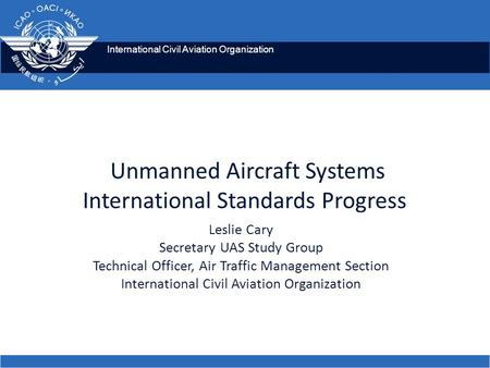International Civil Aviation Organization Unmanned Aircraft Systems International Standards Progress Leslie Cary Secretary UAS Study Group Technical Officer,