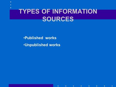 TYPES OF INFORMATION SOURCES Published works Unpublished works.