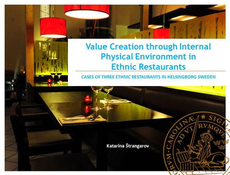 Value Creation through Internal Physical Environment in Ethnic Restaurants CASES OF THREE ETHNIC RESTAURANTS IN HELSINGBORG SWEDEN Katarina Štrangarov.