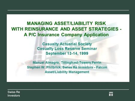 MANAGING ASSET/LIABILITY RISK WITH REINSURANCE AND ASSET STRATEGIES - A P/C Insurance Company Application Casualty Actuarial Society Casualty Loss Reserve.