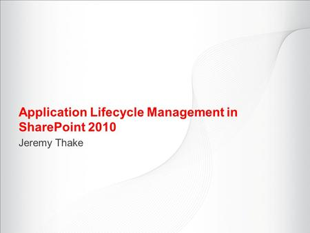 Application Lifecycle Management in SharePoint 2010 Jeremy Thake.