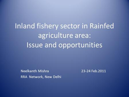 Inland fishery sector in Rainfed agriculture area: Issue and opportunities Neelkanth Mishra 23-24 Feb.2011 RRA Network, New Delhi.