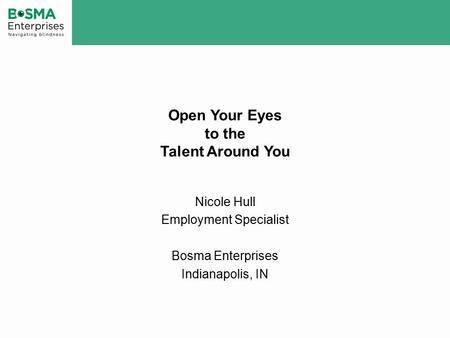 Open Your Eyes to the Talent Around You Nicole Hull Employment Specialist Bosma Enterprises Indianapolis, IN.