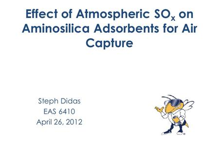 Effect of Atmospheric SO x on Aminosilica Adsorbents for Air Capture Steph Didas EAS 6410 April 26, 2012.