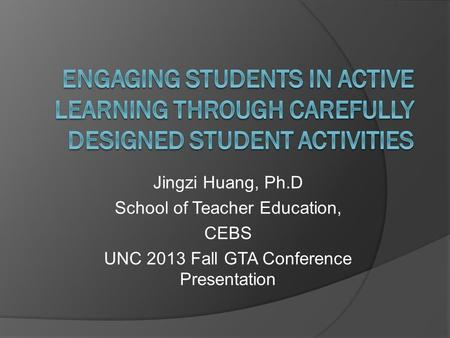 Jingzi Huang, Ph.D School of Teacher Education, CEBS UNC 2013 Fall GTA Conference Presentation.