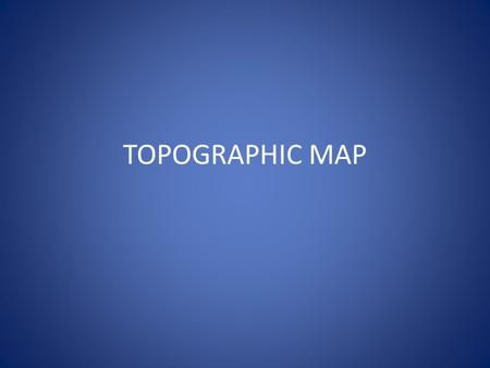 TOPOGRAPHIC MAP. DEFINITION A topographic map is a type of map characterized by large-scale detail and quantitative representation of relief, usually.