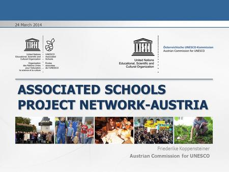 ASSOCIATED SCHOOLS PROJECT NETWORK-AUSTRIA Friederike Koppensteiner Austrian Commission for UNESCO 24 March 2014.