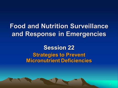 1 Food and Nutrition Surveillance and Response in Emergencies Session 22 Strategies to Prevent Micronutrient Deficiencies.