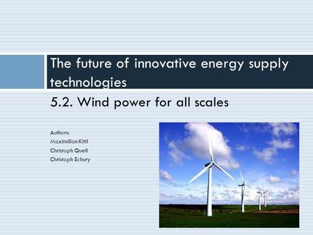 5.2. Wind power for all scales Authors: Maximilian Kittl Christoph Quell Christoph Schury The future of innovative energy supply technologies.
