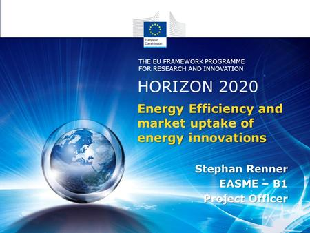 Energy Efficiency and market uptake of energy innovations Stephan Renner EASME – B1 Project Officer HORIZON 2020 THE EU FRAMEWORK PROGRAMME FOR RESEARCH.