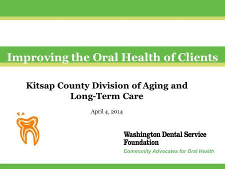 Improving the Oral Health of Clients Kitsap County Division of Aging and Long-Term Care April 4, 2014.
