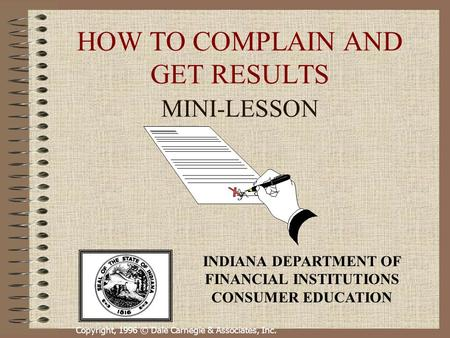 Copyright, 1996 © Dale Carnegie & Associates, Inc. HOW TO COMPLAIN AND GET RESULTS MINI-LESSON INDIANA DEPARTMENT OF FINANCIAL INSTITUTIONS CONSUMER EDUCATION.