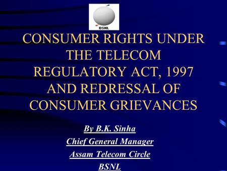 CONSUMER RIGHTS UNDER THE TELECOM REGULATORY ACT, 1997 AND REDRESSAL OF CONSUMER GRIEVANCES By B.K. Sinha Chief General Manager Assam Telecom Circle BSNL.
