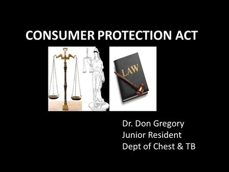 CONSUMER PROTECTION ACT Dr. Don Gregory Junior Resident Dept of Chest & TB.