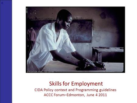 Skills for Employment CIDA Policy context and Programming guidelines ACCC Forum–Edmonton, June 4 2011 c.