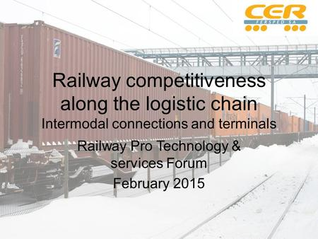 Railway competitiveness along the logistic chain Intermodal connections and terminals Railway Pro Technology & services Forum February 2015.