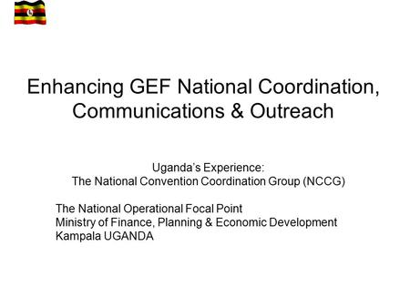 Enhancing GEF National Coordination, Communications & Outreach Uganda's Experience: The National Convention Coordination Group (NCCG) The National Operational.