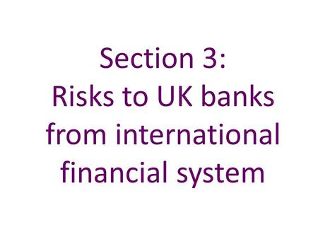 Section 3: Risks to UK banks from international financial system.