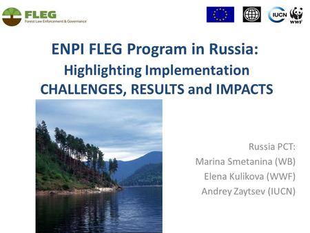 ENPI FLEG Program in Russia: Highlighting Implementation CHALLENGES, RESULTS and IMPACTS Russia PСT: Marina Smetanina (WB) Elena Kulikova (WWF) Andrey.