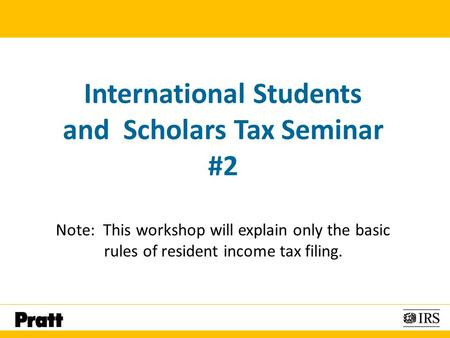 International Students and Scholars Tax Seminar #2 Note: This workshop will explain only the basic rules of resident income tax filing.