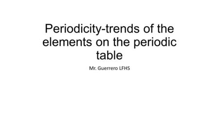 Periodicity-trends of the elements on the periodic table Mr. Guerrero LFHS.