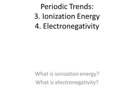 Periodic Trends: 3. Ionization Energy 4. Electronegativity