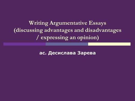 Writing Argumentative Essays (discussing advantages and disadvantages / expressing an opinion) ас. Десислава Зарева.