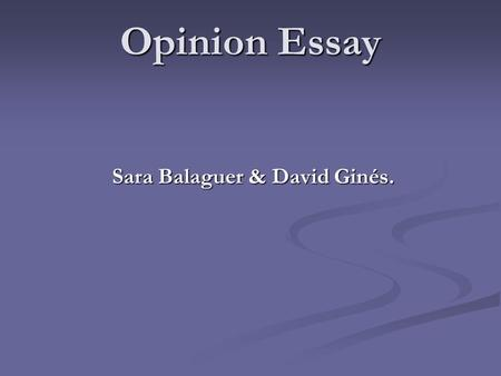 Opinion Essay Sara Balaguer & David Ginés.. Opinion Essay We write an opinion essay to convince the reader that our point of view is correct. To do that.