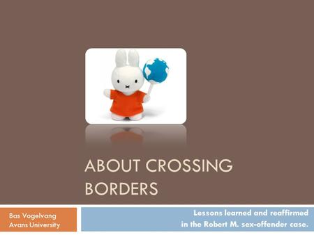ABOUT CROSSING BORDERS Lessons learned and reaffirmed in the Robert M. sex-offender case. Bas Vogelvang Avans University.