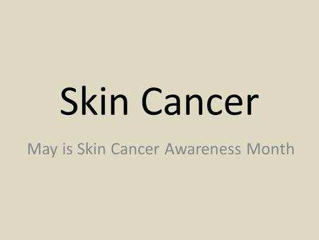 Skin Cancer May is Skin Cancer Awareness Month. In our society tan skin is considered to be beautiful and healthy Many people spend many hours and a lot.
