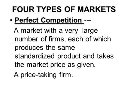 FOUR TYPES OF MARKETS Perfect CompetitionPerfect Competition --- A market with a very large number of firms, each of which produces the same standardized.