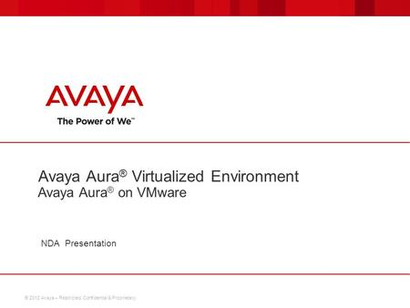 © 2012 Avaya – Restricted, Confidential & Proprietary. NDA Presentation Avaya Aura ® Virtualized Environment Avaya Aura ® on VMware.