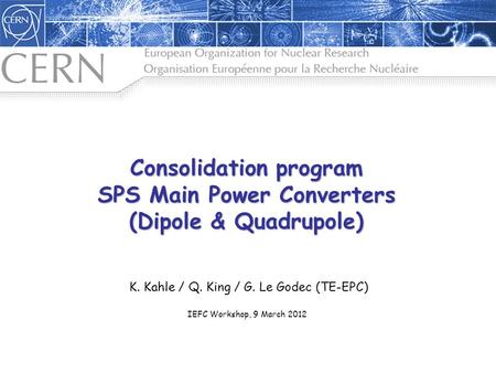 Consolidation program SPS Main Power Converters (Dipole & Quadrupole) K. Kahle / Q. King / G. Le Godec (TE-EPC) IEFC Workshop, 9 March 2012.