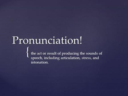 { Pronunciation! act including stress, the act or result of producing the sounds of speech, including articulation, stress, and intonation.