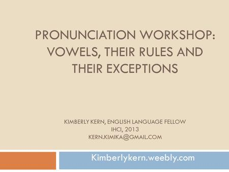 Pronunciation Workshop: vowels, their rules and their exceptions Kimberly kern, English language fellow IHCI, 2013 kern.kimika@gmail.com Kimberlykern.weebly.com.
