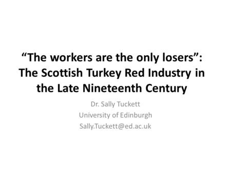 """The workers are the only losers"": The Scottish Turkey Red Industry in the Late Nineteenth Century Dr. Sally Tuckett University of Edinburgh"