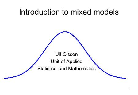1 Introduction to mixed models Ulf Olsson Unit of Applied Statistics and Mathematics.