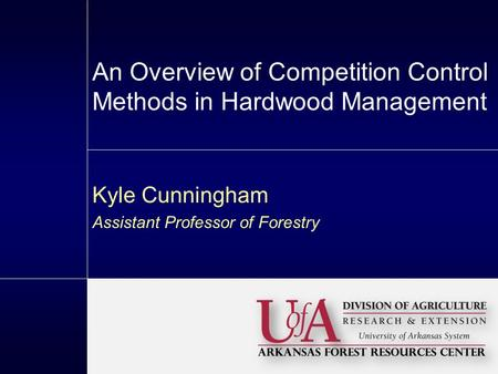 An Overview of Competition Control Methods in Hardwood Management Kyle Cunningham Assistant Professor of Forestry.
