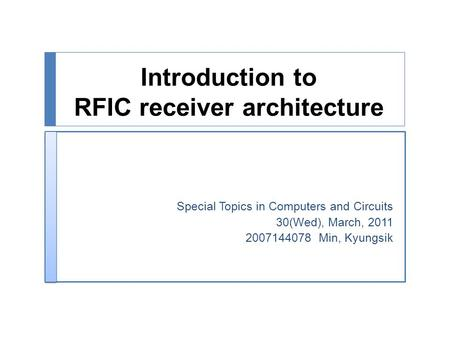 Introduction to RFIC receiver architecture Special Topics in Computers and Circuits 30(Wed), March, 2011 2007144078 Min, Kyungsik.