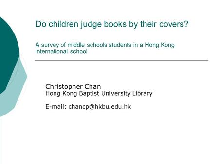 Do children judge books by their covers? A survey of middle schools students in a Hong Kong international school Christopher Chan Hong Kong Baptist University.
