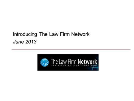 Introducing The Law Firm Network June 2013. O U T L I N E Overview of The Law Firm Network Strategic Objectives Representative Success Stories.