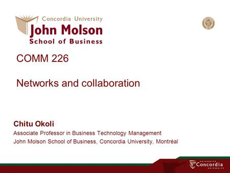COMM 226 Networks and collaboration Chitu Okoli Associate Professor in Business Technology Management John Molson School of Business, Concordia University,