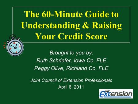 The 60-Minute Guide to Understanding & Raising Your Credit Score Brought to you by: Ruth Schriefer, Iowa Co. FLE Peggy Olive, Richland Co. FLE Joint Council.