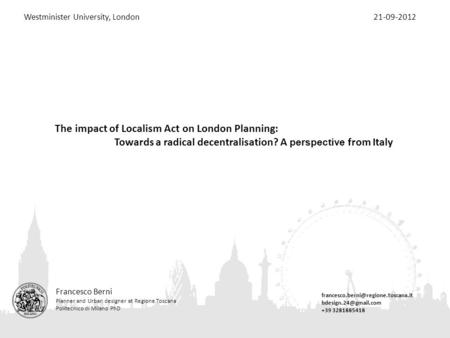 The impact of Localism Act on London Planning: Towards a radical decentralisation? A perspective from Italy Francesco Berni Planner and Urban designer.